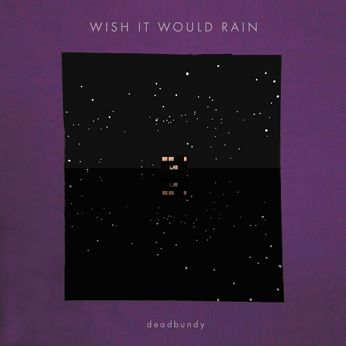 DEADBUNDY / WISH IT WOULD RAIN