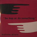 MAKOTO MIURA (三浦信) / BE BOP OR DO SOMETHING