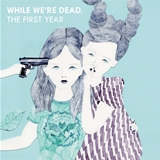 VARIOUS (NOT WONK、SEVENTEEN AGAIN、HOMECOMINGS) / WHILE WE'RE DEAD. : THE FIRST YEAR