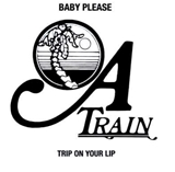 A TRAIN / BABY PLEASE / TRIP ON YOUR LIP